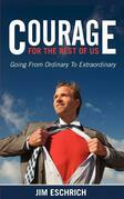 Courage For the Rest of Us: Going From Ordinary to Extraordinary