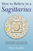 How to Believe in a Sagittarius: Real life guidance on how to get on and be friends with the ninth sign of the zodiac