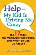 Help--My Kid is Driving Me Crazy: The 17 Ways Kids Manipulate Their Parents, and What You CanDo About It