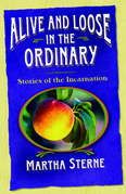 Alive and Loose in the Ordinary: Stories of the Incarnation
