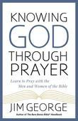 Knowing God Through Prayer: Learn to Pray with the Men and Women of the Bible