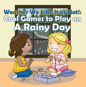 Weather We Like It or Not!: Cool Games to Play on A Rainy Day: Weather for Kids - Earth Sciences