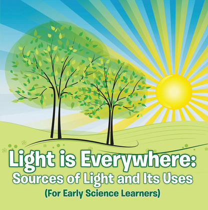 Light is Everywhere: Sources of Light and Its Uses (For Early Learners): Nature Book for Kids - Earth Sciences