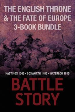 Battle Stories - The English Throne and the Fate of Europe 3-Book Bundle: Hastings 1066 / Bosworth 1485 / Waterloo 1815