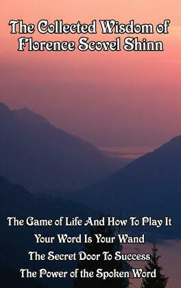 The Collected Wisdom of Florence Scovel Shinn: The Game of Life and How to Play It; Your Word Is Your Wand; The Secret Door to Success; The Power of t