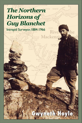 The Northern Horizons of Guy Blanchet: Intrepid Surveyor, 1884-1966