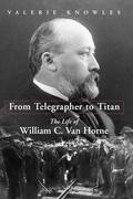 From Telegrapher to Titan: The Life of William C. Van Horne