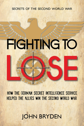 Fighting to Lose: How the German Secret Intelligence Service Helped the Allies Win the Second World War