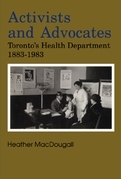 Activists and Advocates: Toronto's Health Department 1883-1983
