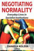Negotiating Normality: Everyday Lives in Socialist Institutions