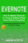 Evernote: How to Master Evernote in 1 Hour & Getting Things Done Without Forgetting ( An Essential Underground Guide To GTD In 7 Days With Getting Things Done Journal)