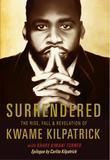 Surrendered:The Rise, Fall & Revolution of Kwame Kilpatrick