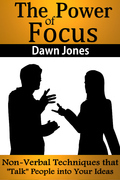 """The Power of Focus:What Are You Not Saying? Nonverbal Techniques That """"Talk"""" People into Your Ideas without Saying a Word"""