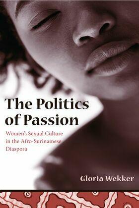 The Politics of Passion: Women's Sexual Culture in the Afro- Surinamese Diaspora