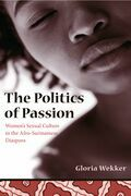 The Politics of Passion: Women's Sexual Culture in the Afro- Surinamese Diaspora