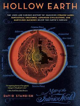 Hollow Earth: The Long and Curious History of Imagining Strange Lands, Fantastical Creatures, Advanced Civilizatio