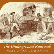 The Underground Railroad: Next Stop, Toronto!