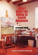 Why I Won't Be Going To Lunch Anymore: 21 Stories of the Santa Fe Painter's Life