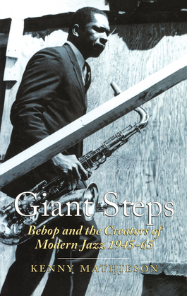 Giant Steps: Bebop And The Creators Of Modern Jazz, 1945-65