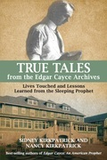 True Tales from the Edgar Cayce Archives: Lives Touched and Lessons Learned from the Sleeping Prophet