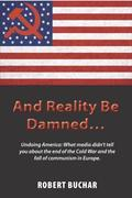 And Reality Be Damned...: Undoing America: What media didn't tell you about the end of the Cold War and the fall of communism in Europe