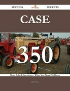 CASE 350 Success Secrets - 350 Most Asked Questions On CASE - What You Need To Know