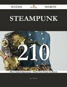 Steampunk 210 Success Secrets - 210 Most Asked Questions On Steampunk - What You Need To Know