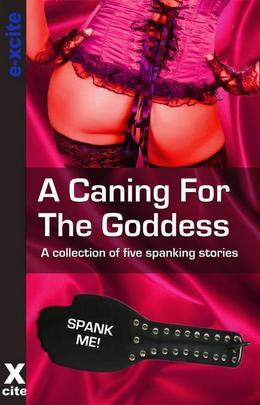 A Caning For The Goddess: A collection of five erotic stories