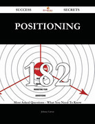Positioning 182 Success Secrets - 182 Most Asked Questions On Positioning - What You Need To Know