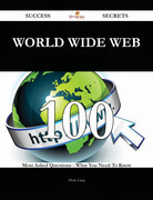 World Wide Web 100 Success Secrets - 100 Most Asked Questions On World Wide Web - What You Need To Know