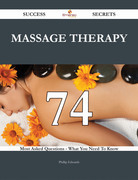 Massage Therapy 74 Success Secrets - 74 Most Asked Questions On Massage Therapy - What You Need To Know