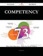 Competency 73 Success Secrets - 73 Most Asked Questions On Competency - What You Need To Know