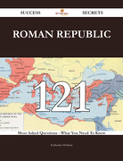 Roman Republic 121 Success Secrets - 121 Most Asked Questions On Roman Republic - What You Need To Know