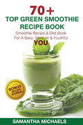 70 Top Green Smoothie Recipe Book: Smoothie Recipe & Diet Book For A Sexy, Slimmer & Youthful YOU (With Recipe Journal)