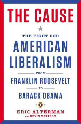 The Cause: The Fight for American Liberalism from Franklin Roosevelt to Barack Obama