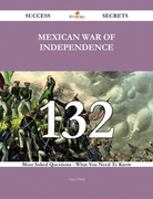 Mexican War of Independence 132 Success Secrets - 132 Most Asked Questions On Mexican War of Independence - What You Need To Know