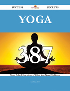 Yoga 387 Success Secrets - 387 Most Asked Questions On Yoga - What You Need To Know