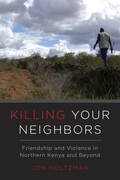 Killing Your Neighbors: Friendship and Violence in Northern Kenya and Beyond