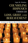 Counseling Hispanics Through Loss, Grief, And Bereavement: A Guide for Mental Health Professionals