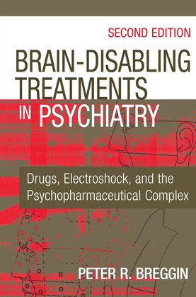 Brain-Disabling Treatments in Psychiatry: Drugs, Electroshock, and the Psychopharmaceutical Complex, Second Edition