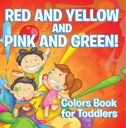 Red and Yellow and Pink and Green!: Colors Book for Toddlers: Early Learning Books K-12