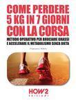 COME PERDERE 5 CHILI IN 7 GIORNI CON LA CORSA. Metodo Operativo per Bruciare i Grassi e Accelerare il Metabolismo Senza Dieta