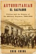 Authoritarian El Salvador: Politics and the Origins of the Military Regimes, 1880-1944
