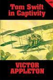 Tom Swift #13: Tom Swift in Captivity: A Daring Escape by Airship