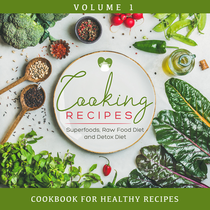 Cooking Recipes Volume 1 - Superfoods, Raw Food Diet and Detox Diet: Cookbook for Healthy Recipes