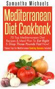 Mediterranean Diet Cookbook: 70 Top Mediterranean Diet Recipes & Meal Plan To Eat Right & Drop Those Pounds Fast Now!: ( 7 Bonus Tips For Mediterranea