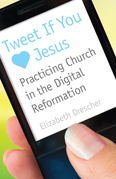 Tweet If You [Heart] Jesus: Practicing Church in the Digital Reformation