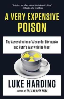 A Very Expensive Poison: The Assassination of Alexander Litvinenkoand Putin's War with the West