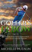 Golfer's Elbow Facts: Learn Proven Ways to Manage and Treat Golfer's Elbow: Causes, Symptoms and Treatment of Golfer's Elbow to Avoid Unnecessary Surg
