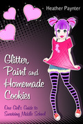 Glitter, Paint and Homemade Cookies: One Girl's Guide to Surviving Middle School